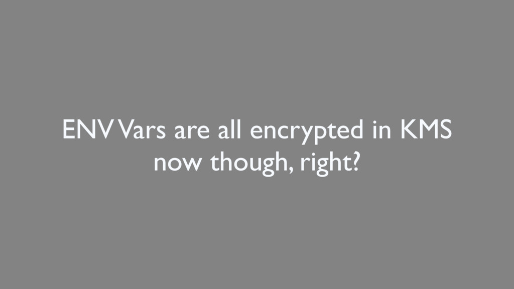 ENV Vars are all encrypted in KMS now though, r...