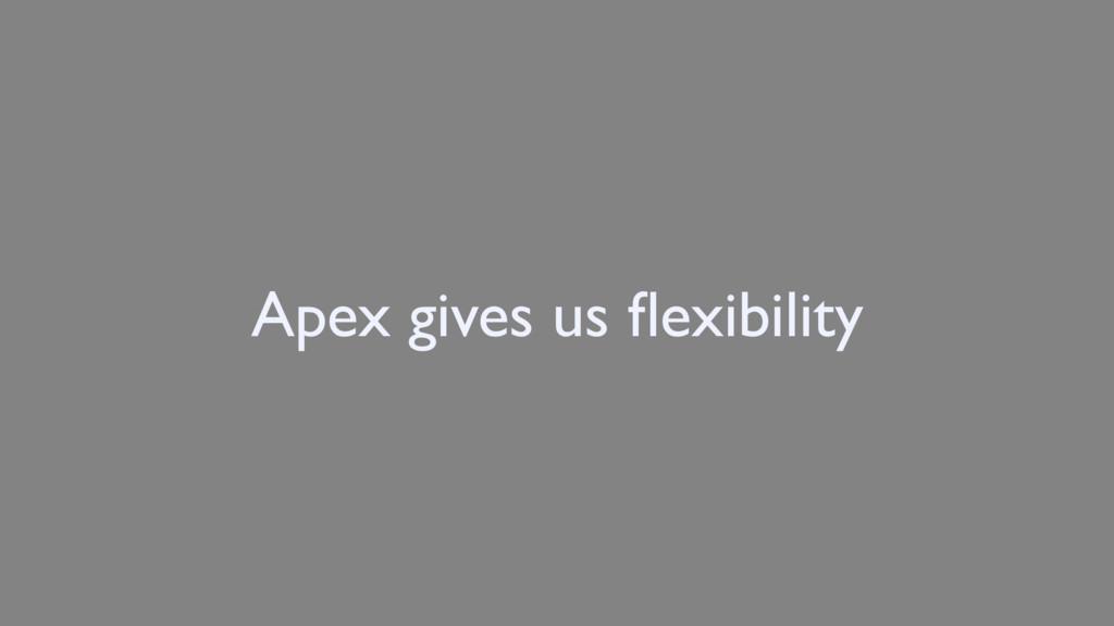 Apex gives us flexibility