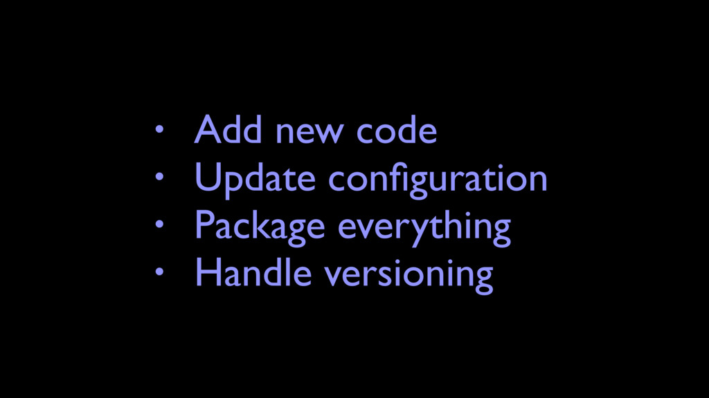 • Add new code • Update configuration • Package ...