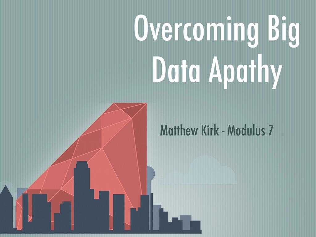 Overcoming Big Data Apathy Matthew Kirk - Modul...