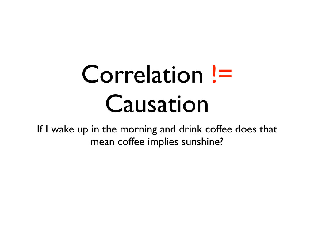 Correlation != Causation If I wake up in the mo...