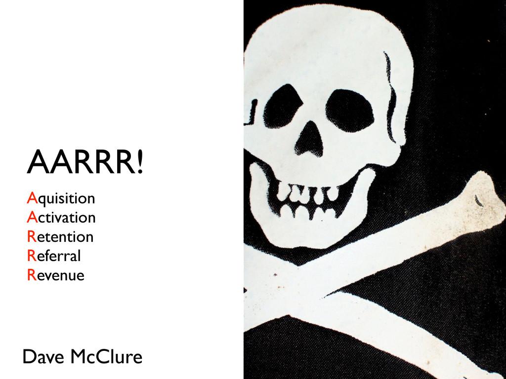 AARRR! Aquisition Activation Retention Referral...