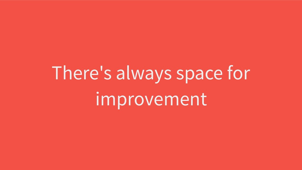 There's always space for improvement