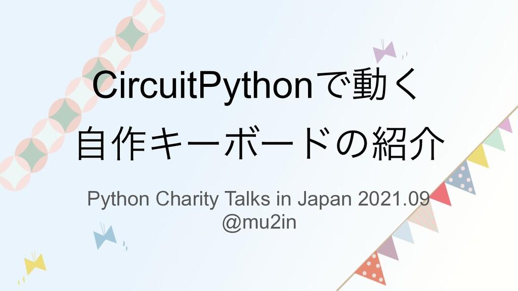 CircuitPythonͰಈ͘ ࣗ࡞ΩʔϘʔυͷհ Python Charity Talk...