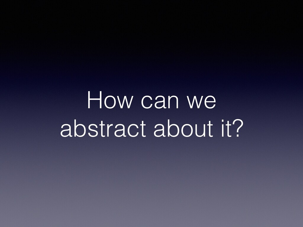 How can we abstract about it?