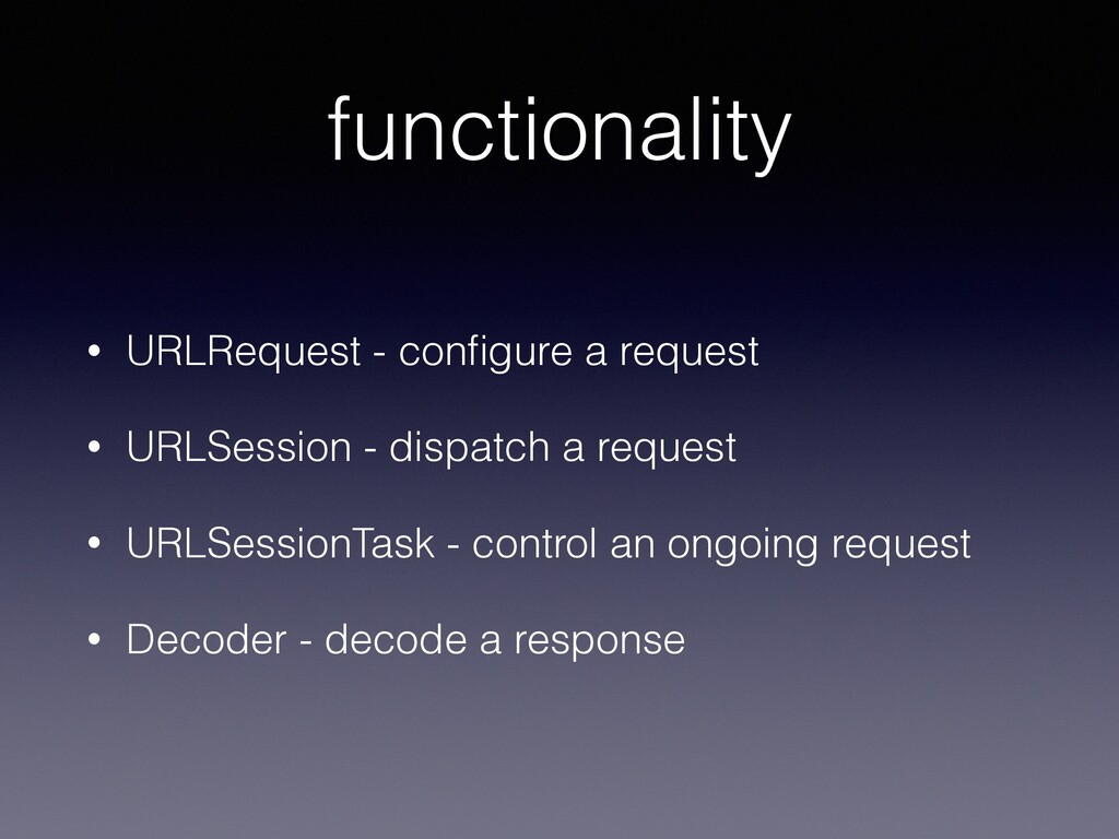 functionality • URLRequest - configure a request...