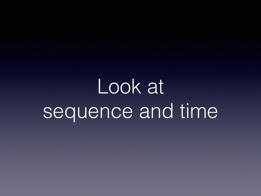 Look at sequence and time