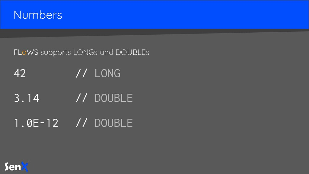 Numbers FLoWS supports LONGs and DOUBLEs 42 // ...