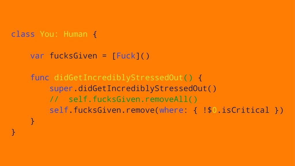 class You: Human { var fucksGiven = [Fuck]() fu...