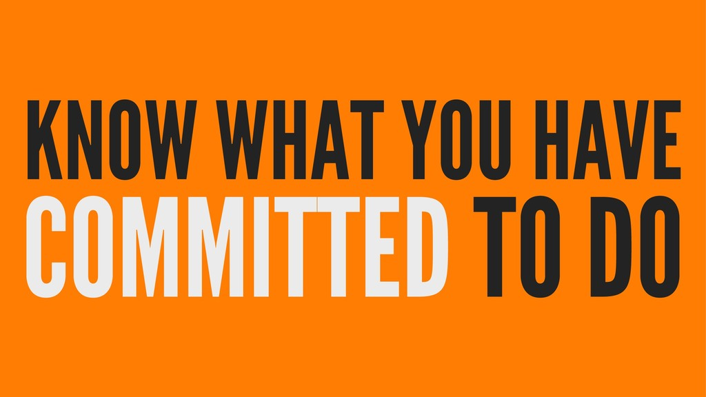 KNOW WHAT YOU HAVE COMMITTED TO DO