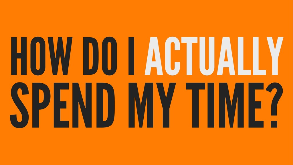 HOW DO I ACTUALLY SPEND MY TIME?