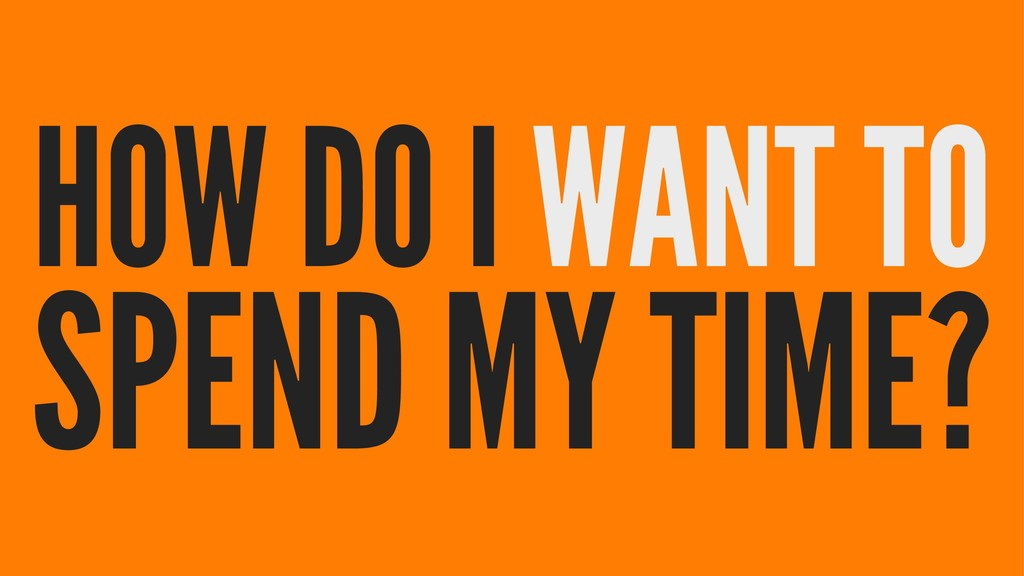 HOW DO I WANT TO SPEND MY TIME?