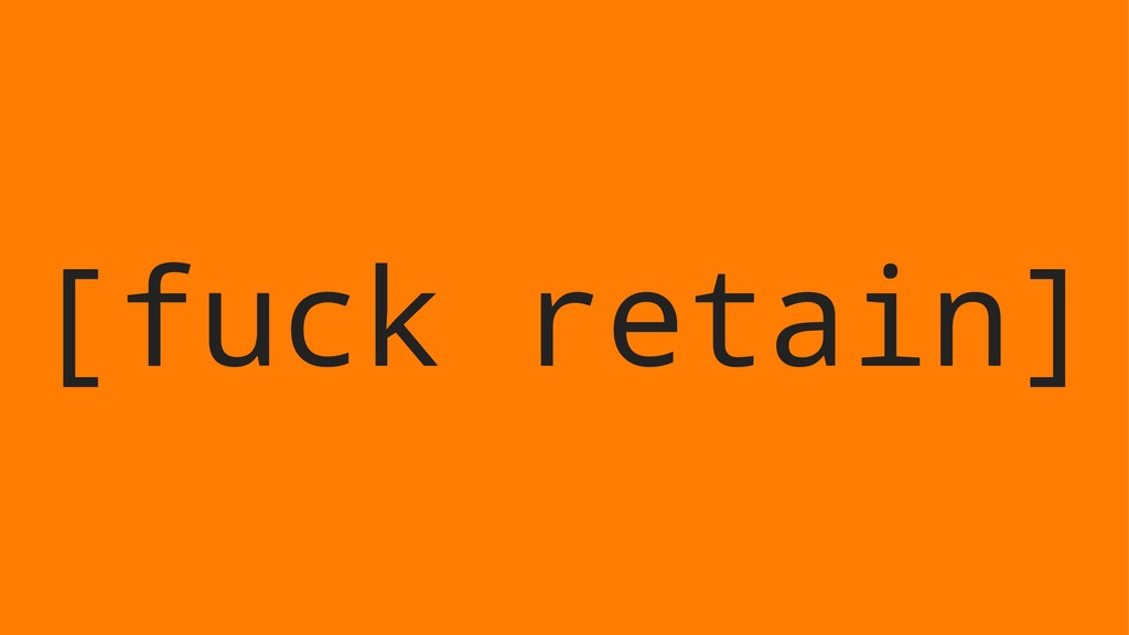 [fuck retain]
