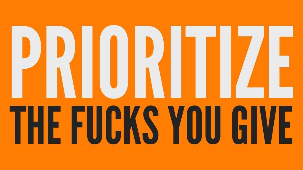 PRIORITIZE THE FUCKS YOU GIVE