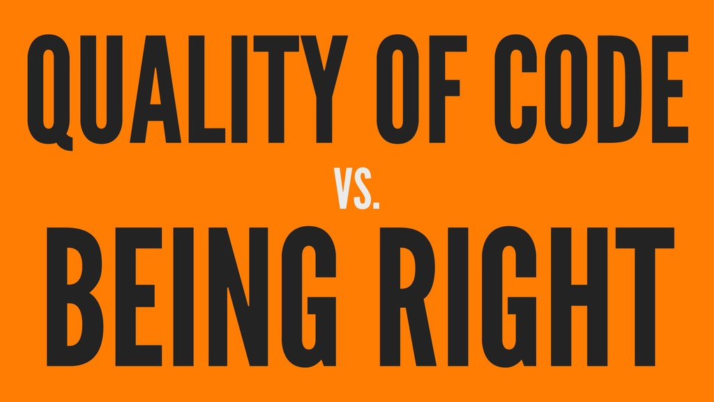QUALITY OF CODE VS. BEING RIGHT