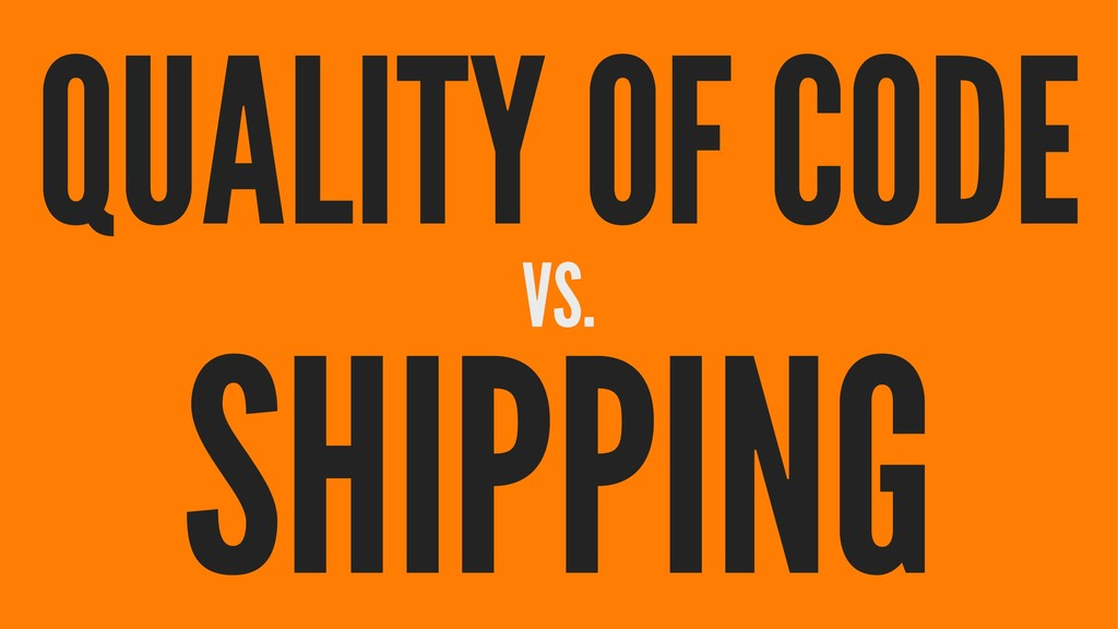 QUALITY OF CODE VS. SHIPPING