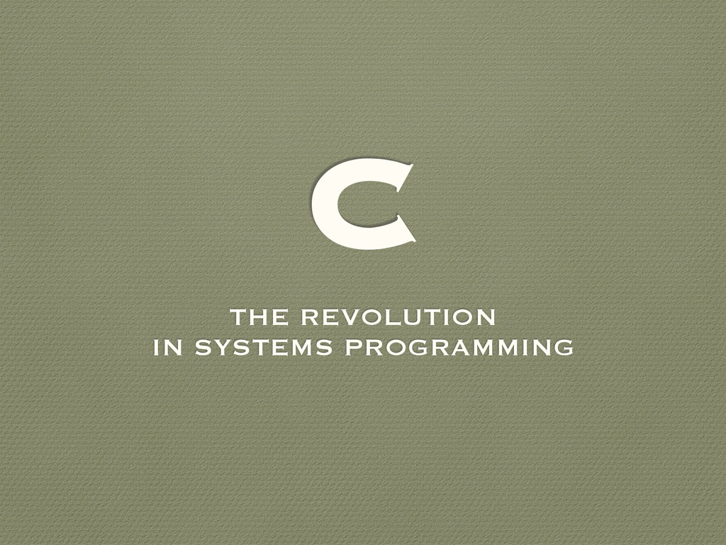 C THE REVOLUTION IN SYSTEMS PROGRAMMING
