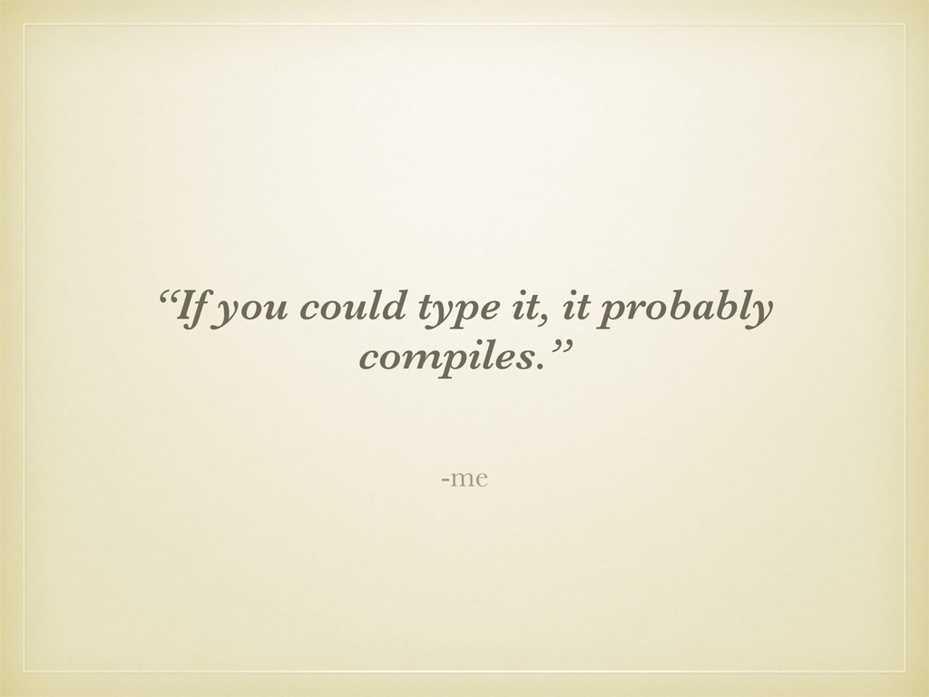 """-me """"If you could type it, it probably compiles..."""