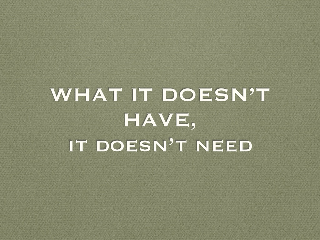 WHAT IT DOESN'T HAVE, it doesn't need
