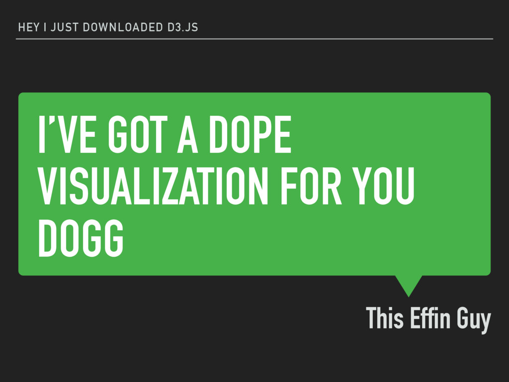 I'VE GOT A DOPE VISUALIZATION FOR YOU DOGG This...