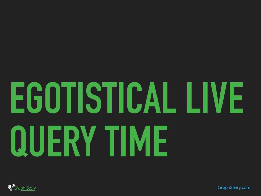 GraphStory.com EGOTISTICAL LIVE QUERY TIME