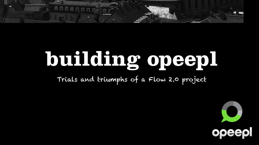 building opeepl Trials and triumphs of a Flow 2...