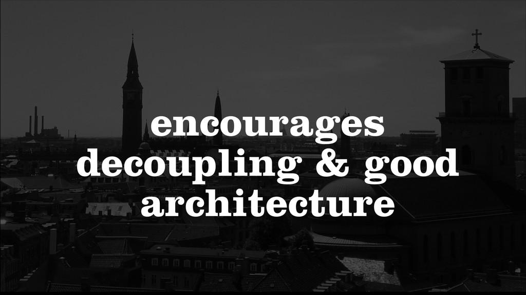 encourages decoupling & good architecture