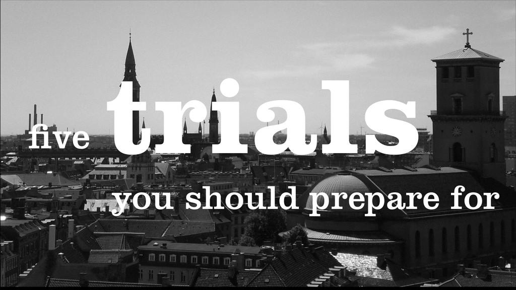 trials five you should prepare for
