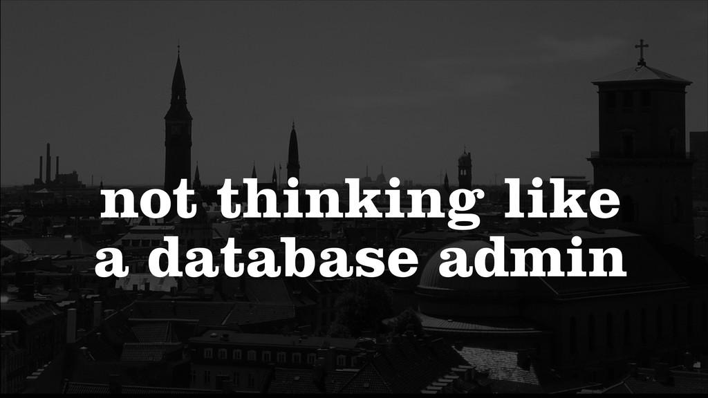 not thinking like a database admin