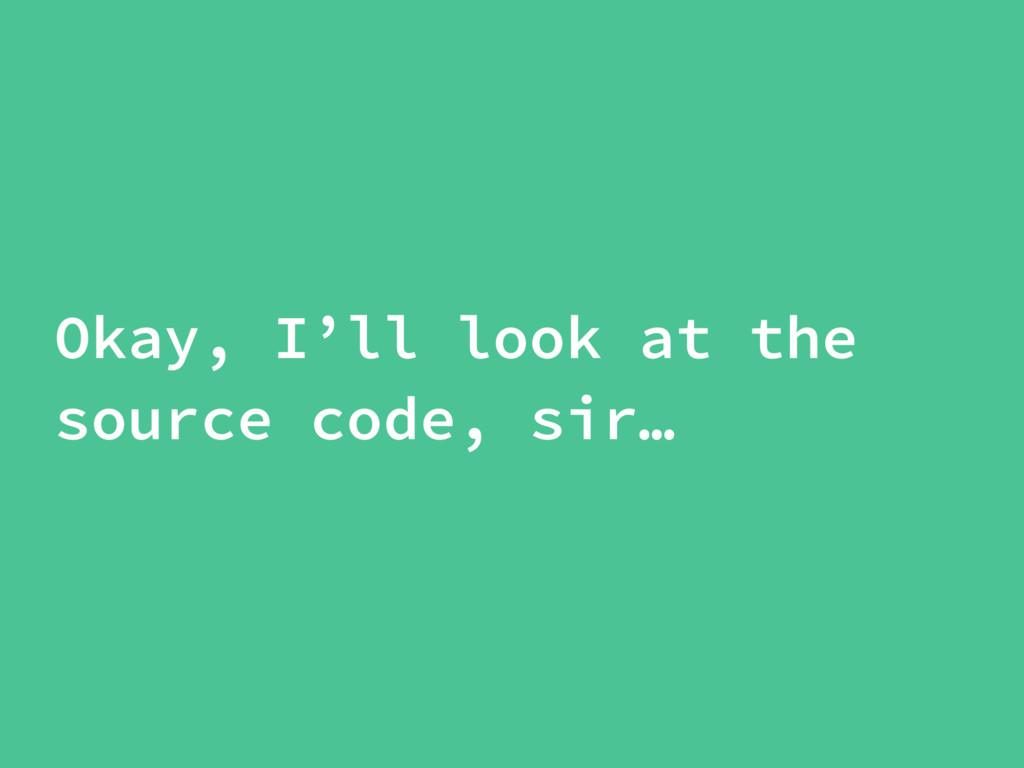 Okay, I'll look at the source code, sir…