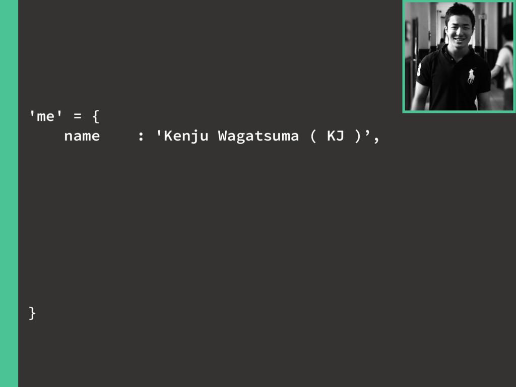 'me' = { name : 'Kenju Wagatsuma ( KJ )', }