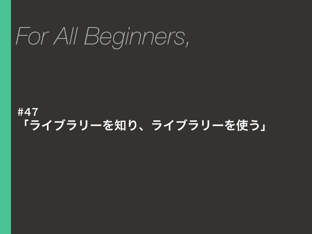 #47 ʮϥΠϒϥϦʔΛΓɺϥΠϒϥϦʔΛ͏ʯ For All Beginners,