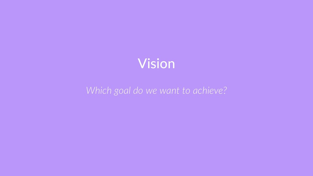 Vision Which goal do we want to achieve?