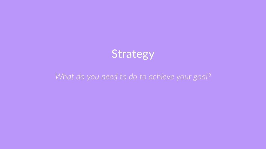 Strategy What do you need to do to achieve your...