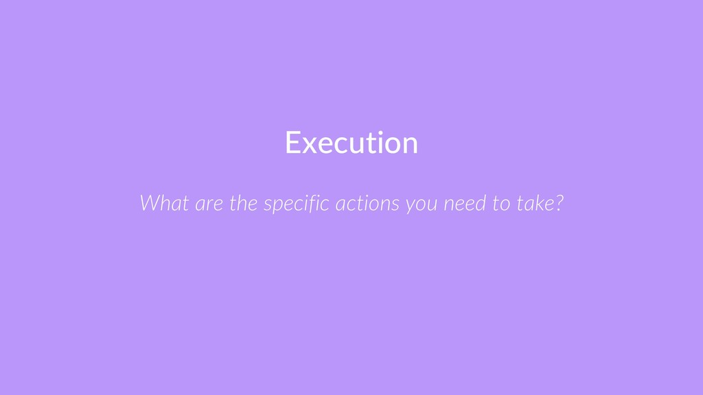 Execution What are the specific actions you nee...