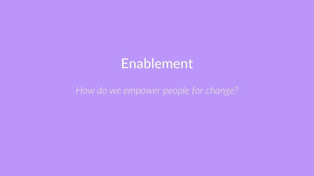 Enablement How do we empower people for change?