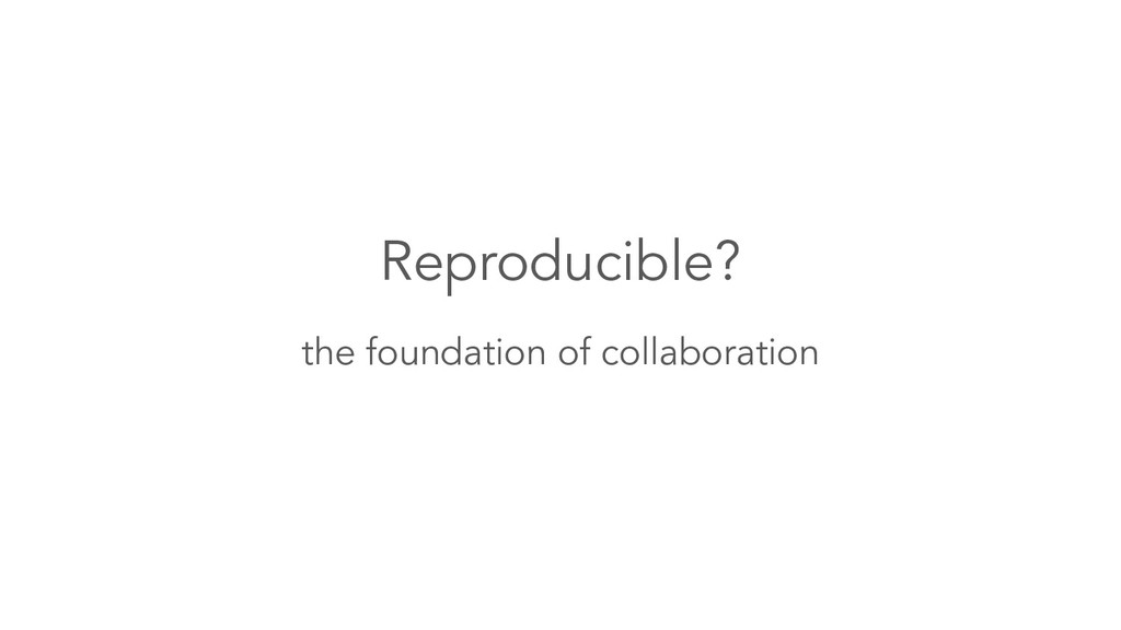Reproducible? the foundation of collaboration