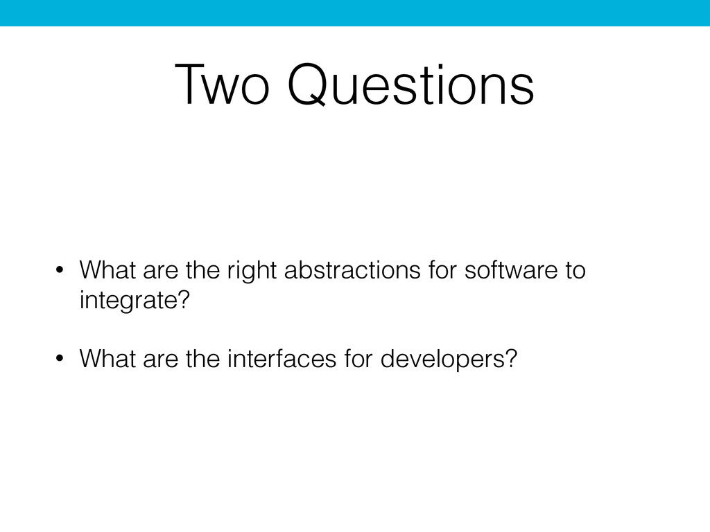 Two Questions • What are the right abstractions...