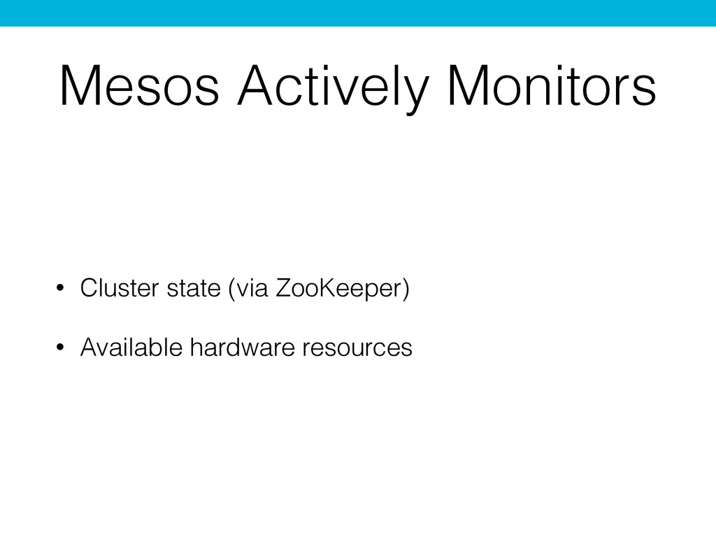 Mesos Actively Monitors • Cluster state (via Zo...