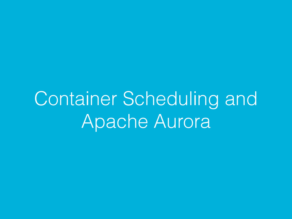 Container Scheduling and Apache Aurora