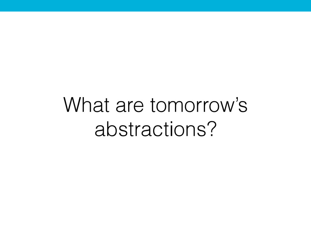 What are tomorrow's abstractions?