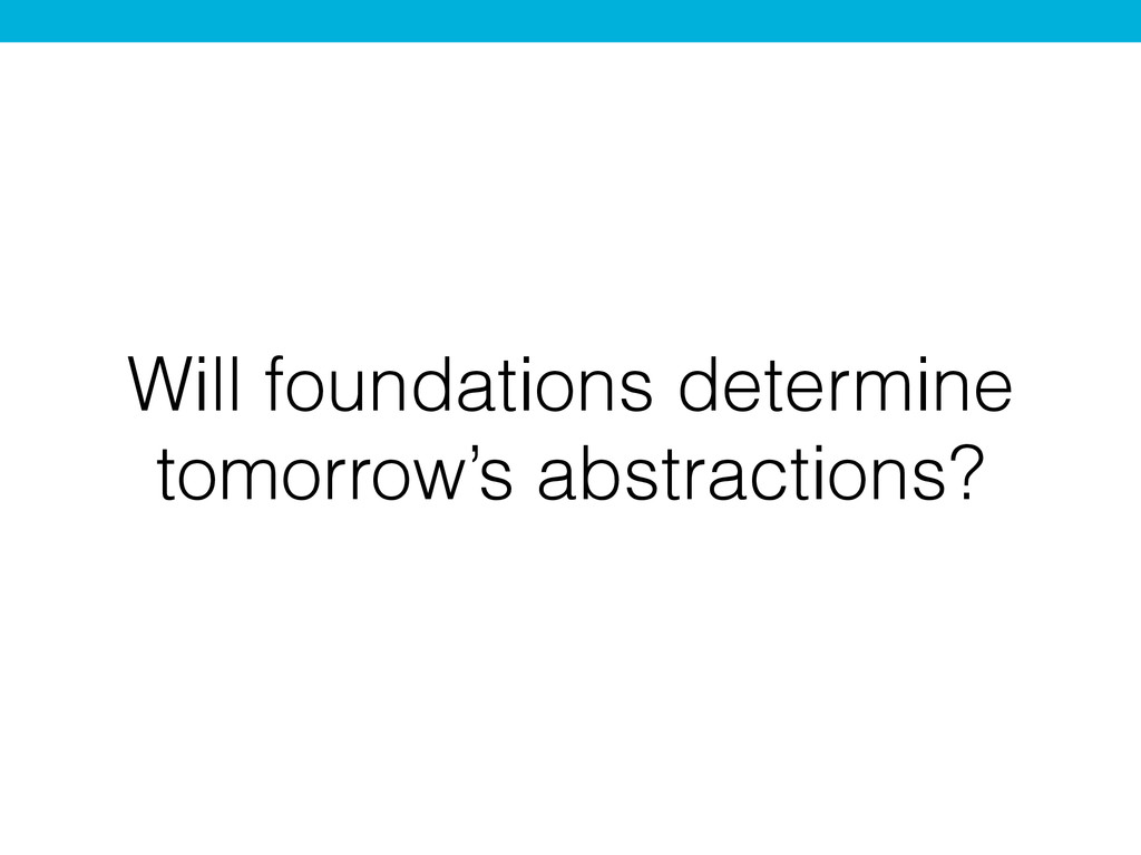 Will foundations determine tomorrow's abstracti...