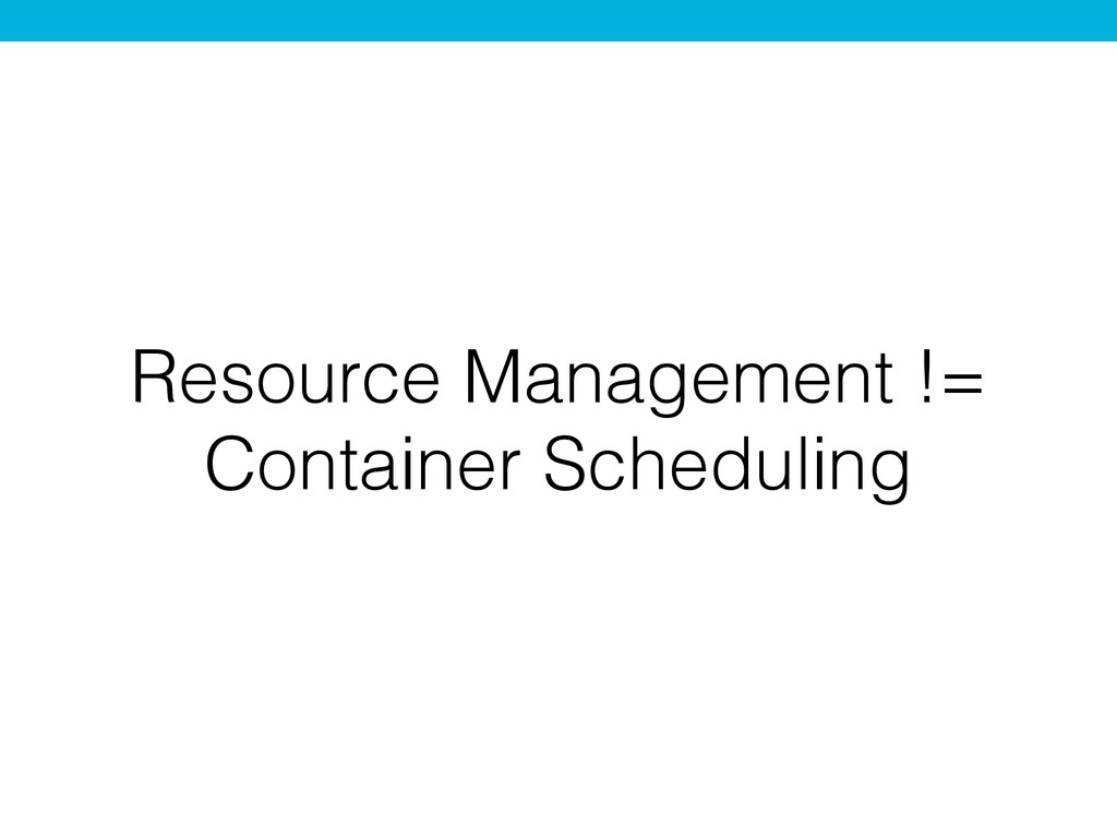 Resource Management != Container Scheduling