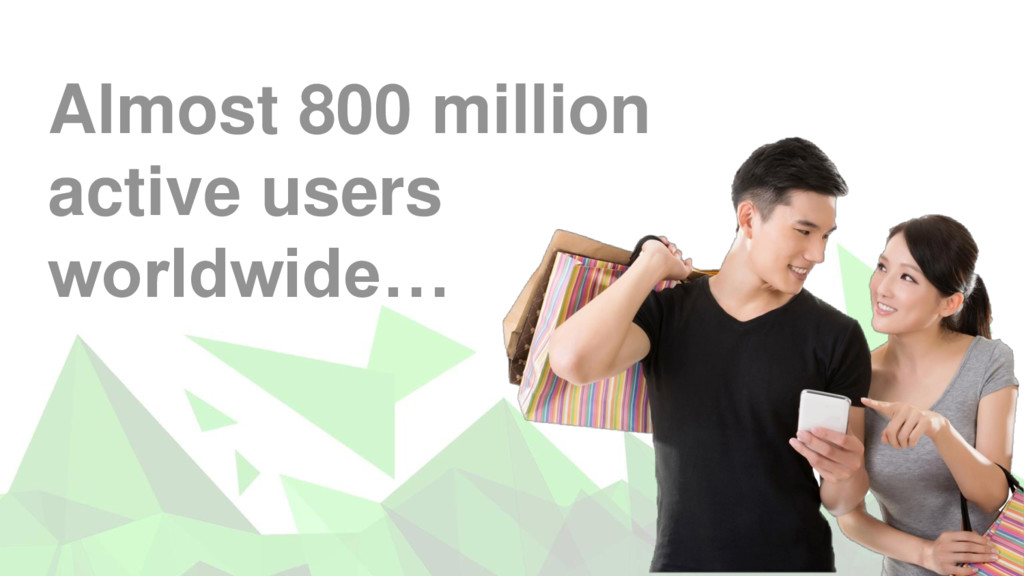 8 Almost 800 million active users worldwide…