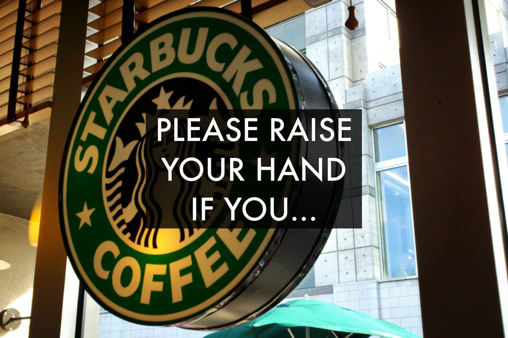 PLEASE RAISE YOUR HAND IF YOU...