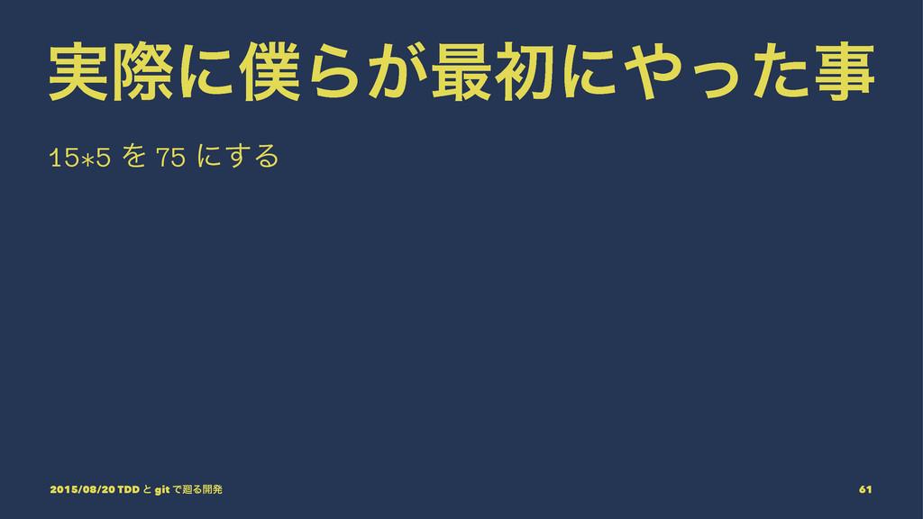 ࣮ࡍʹΒ͕࠷ॳʹͬͨ 15*5 Λ 75 ʹ͢Δ 2015/08/20 TDD ͱ gi...