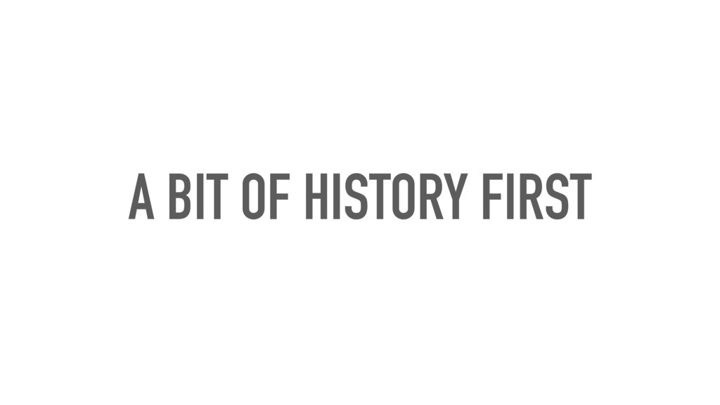 A BIT OF HISTORY FIRST