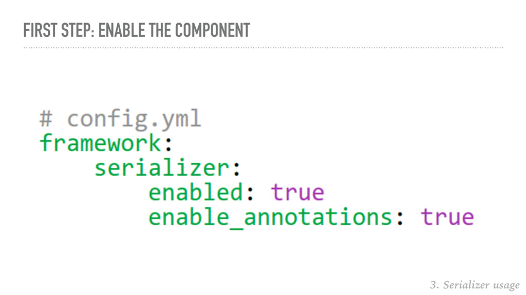 FIRST STEP: ENABLE THE COMPONENT 3. Serializer ...