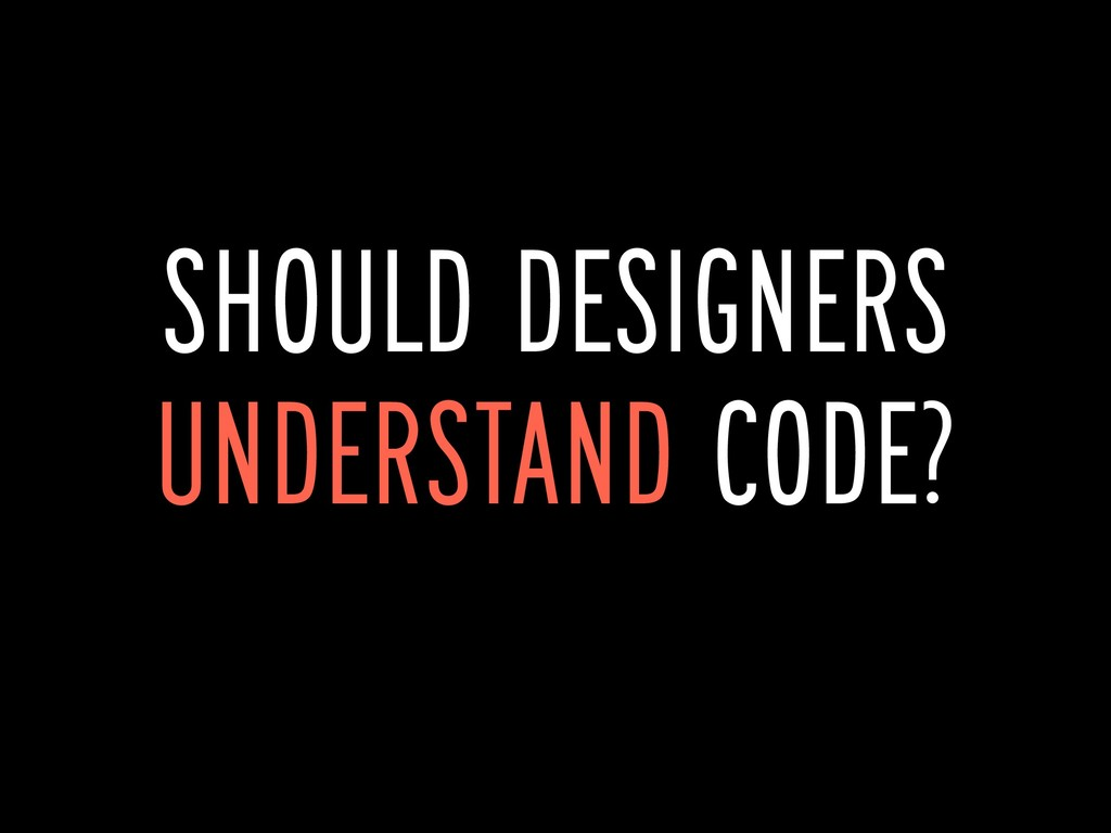 SHOULD DESIGNERS UNDERSTAND CODE?