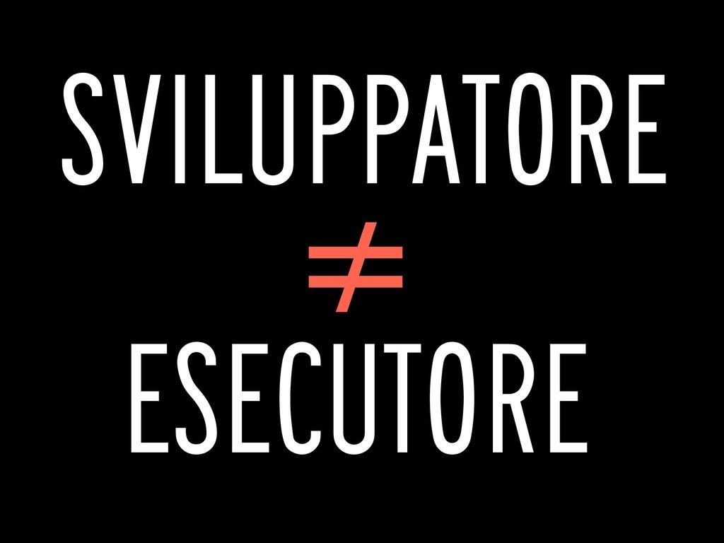 SVILUPPATORE ≠ ESECUTORE